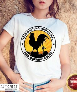 Chicken I Love Morning And Cocks And Morning Cocks Shirt - Design By Girltshirt.com