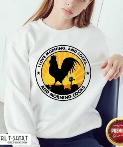 Chicken I Love Morning And Cocks And Morning Cocks Sweatshirt - Design By Girltshirt.com