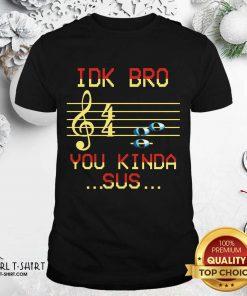 Idk Bro You Kinda Sus Musical Shirt- Design By Girltshirt.com