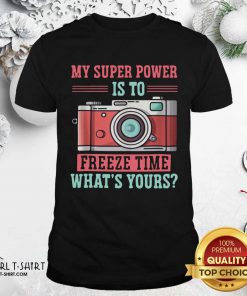 Photography My Super Power Is To I Freeze Time Shirt - Design By Girltshirt.com