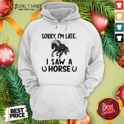 Sorry I'm Late I Saw A Horse Funny Hoodie - Design By Girltshirt.com
