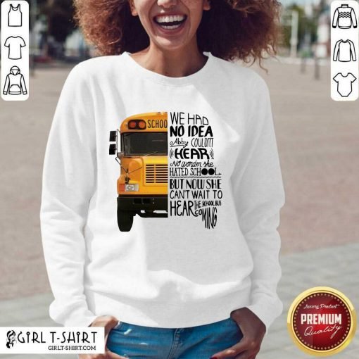 We Had No Idea Abby Couldnt Hear No Wonder She Hated School But Now She Can't Want To Hear The School Bus Coming Sweatshirt- Design By Girltshirt.com