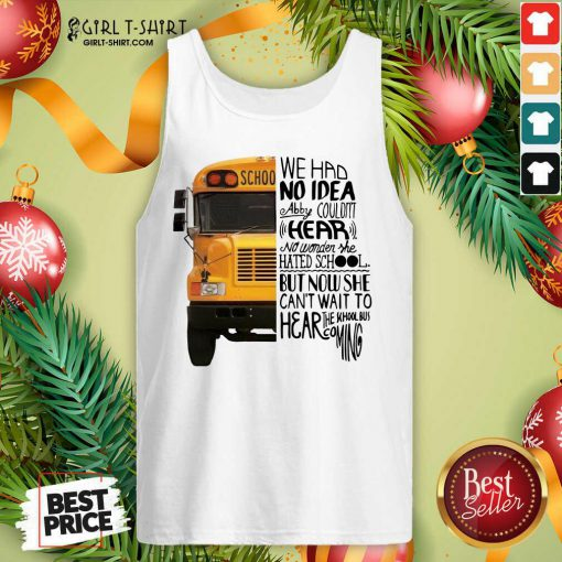 We Had No Idea Abby Couldnt Hear No Wonder She Hated School But Now She Can't Want To Hear The School Bus Coming Tank Top- Design By Girltshirt.com