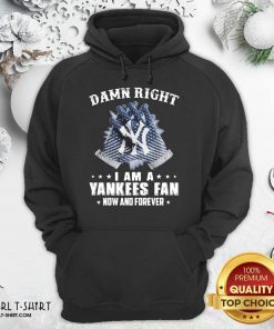 Damn Right I Am A New York Yankees Fan Now And Forever Hoodie- Design By Girltshirt.com