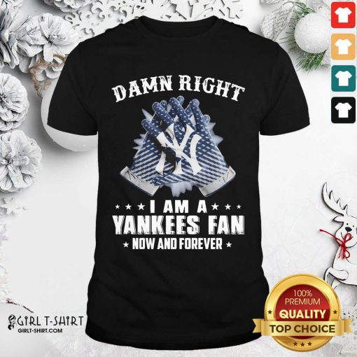 Damn Right I Am A New York Yankees Fan Now And Forever Shirt- Design By Girltshirt.com