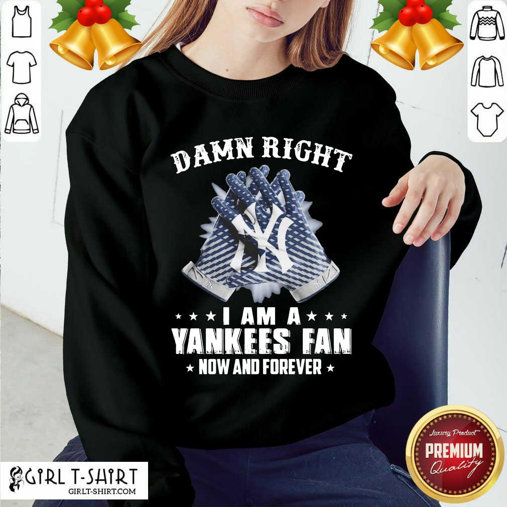 Damn Right I Am A New York Yankees Fan Now And Forever Sweatshirt- Design By Girltshirt.com