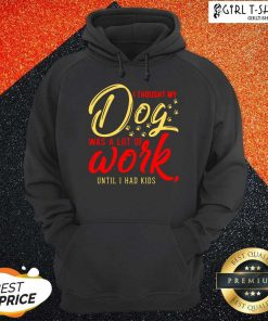 I Thought My Dog Was A Lot Of Work Until I Had Kids Hoodie - Design By Girltshirt.com