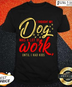 I Thought My Dog Was A Lot Of Work Until I Had Kids Shirt- Design By Girltshirt.com