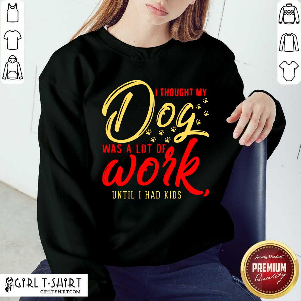 I Thought My Dog Was A Lot Of Work Until I Had Kids Sweatshirt - Design By Girltshirt.com