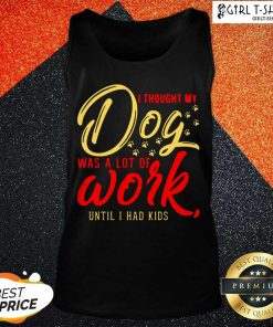 I Thought My Dog Was A Lot Of Work Until I Had Kids Tank Top- Design By Girltshirt.com