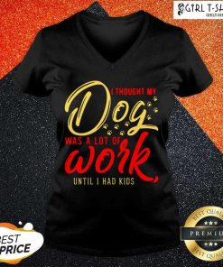 I Thought My Dog Was A Lot Of Work Until I Had Kids V-neck - Design By Girltshirt.com