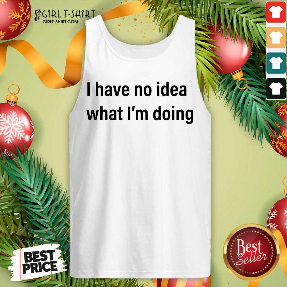 I Have No Idea What I'm Doing Tank Top - Design By Girltshirt.com