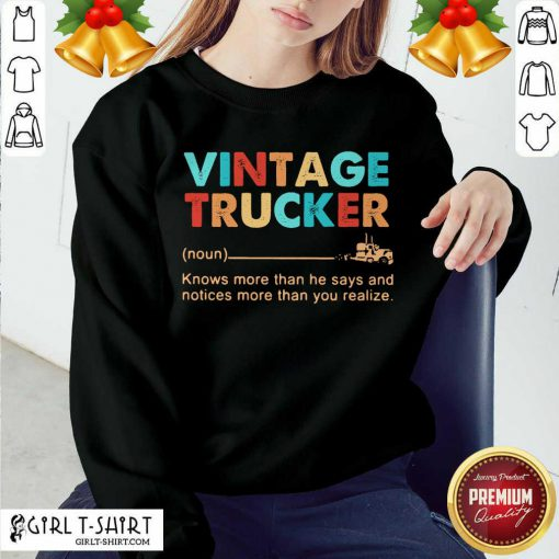 Vintage Trucker Knows More Than He Says And Notices More Than You Realize Sweatshirt- Design By Girltshirt.com
