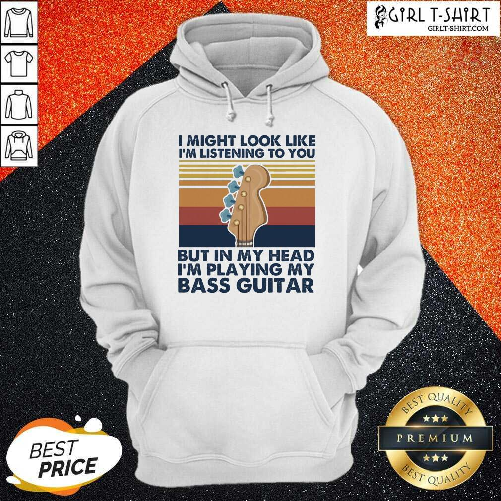 I Might Look Like Im Listening To You But In My Head Im Playing My Bass Guitar Vintage Retro Hoodie- Design By Girltshirt.com