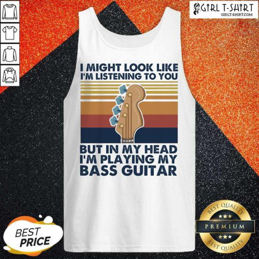 I Might Look Like Im Listening To You But In My Head Im Playing My Bass Guitar Vintage Retro Tank Top- Design By Girltshirt.com