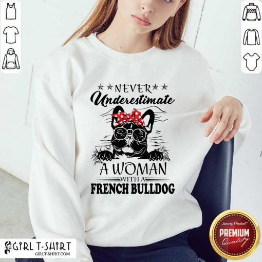 Never Underestimate A Woman With A French Bulldog Sweatshirt- Design By Girltshirt.com
