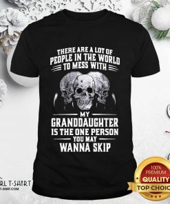 Skulls There Are A Lot Of People In The World To Mess With My Granddaughter Is The One Person Shirt- Design By Girltshirt.com
