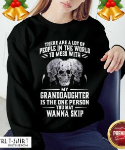 Skulls There Are A Lot Of People In The World To Mess With My Granddaughter Is The One Person Sweatshirt- Design By Girltshirt.com