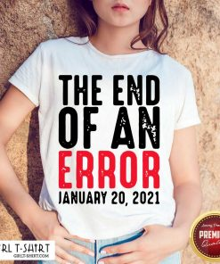End Of An Error January 20th 2021 Inauguration Joe Biden Shirt - Design By Girltshirt.com