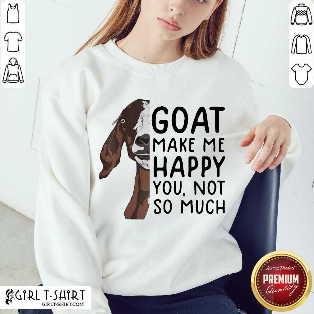 Goat Goats Make Me Happy You Not So Much Sweatshirt- Design By Girltshirt.com