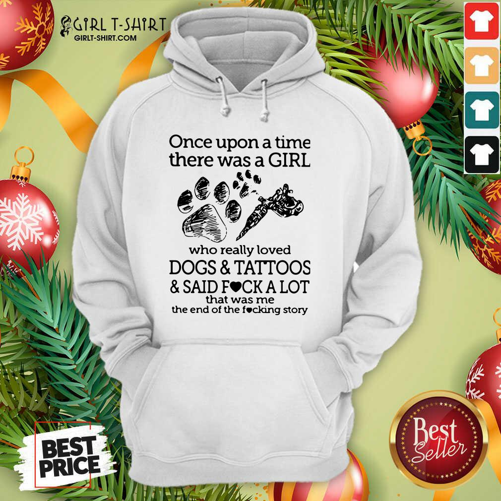 Once Upon A Time There Was A Girl Who Really Loved Dogs And Tattoos And Said Fuck A Lot That Was Me Hoodie - Design By Girltshirt.com