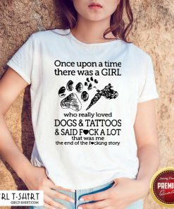 Once Upon A Time There Was A Girl Who Really Loved Dogs And Tattoos And Said Fuck A Lot That Was Me Shirt- Design By Girltshirt.com