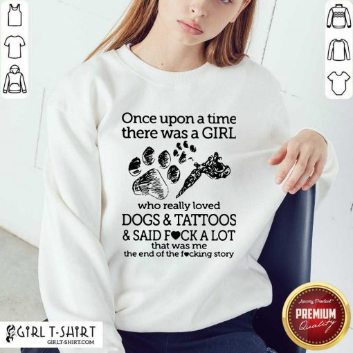 Premium Once Upon A Time There Was A Girl Who Really Loved Dogs And Tattoos And Said Fuck A Lot That Was Me Sweatshirt - Design By Girltshirt.com