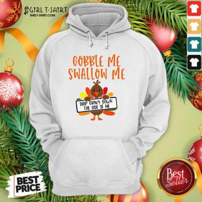 Gobbles Me Swallows Me Drip Gravy Down The Side Of Me Cute Turkey Thanksgiving Hoodie - Design By Girltshirt.com