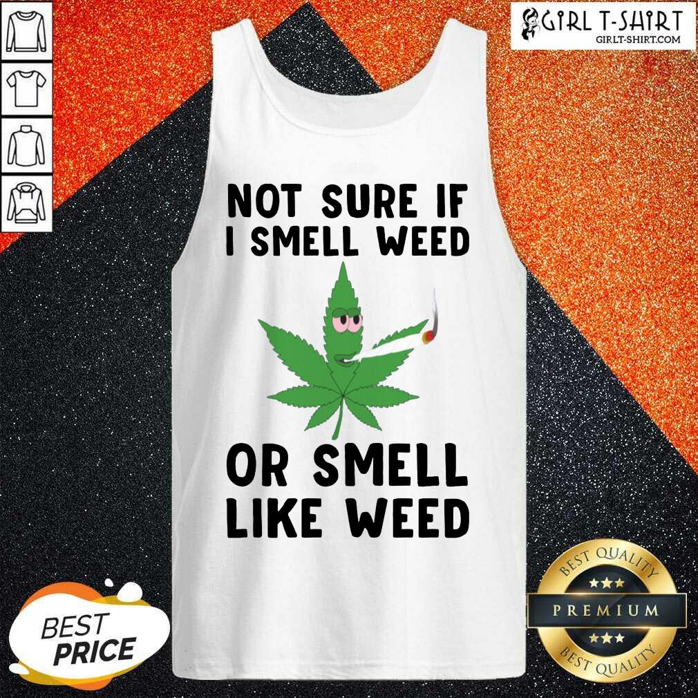 Cannabis Not Sure If I Smell Weed Or Smell Like Weed Tank Top - Design By Girltshirt.com