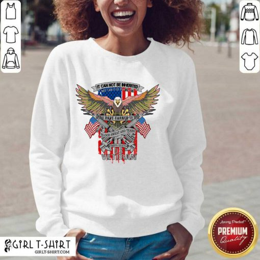 It Can Not Be Inierited Not Can It Be Purchased I Have Earned It Blood Sweat And Tears Veterans Day Eagle Veteran Emblem Sweatshirt- Design By Girltshirt.com