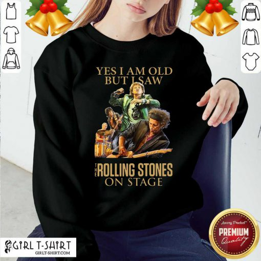 Yes I Am Old But I Saw The Rolling Stoned On Stage Sweatshirt - Design By Girltshirt.com