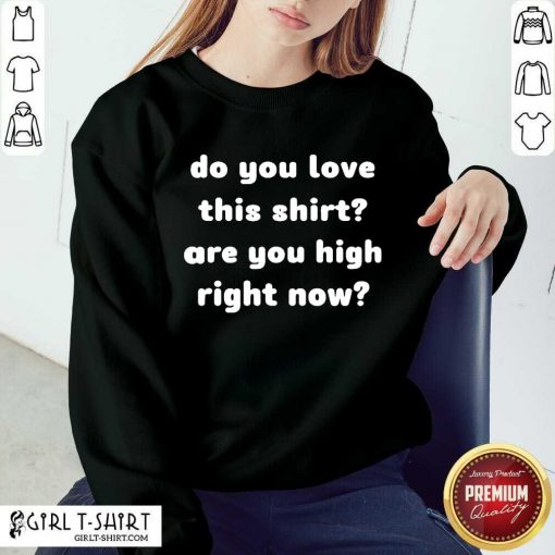 Do You Love This Shirt Are You High Right Now Sweatshirt