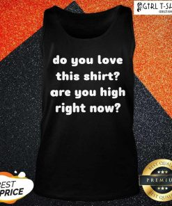 Do You Love This Shirt Are You High Right Now Tank Top