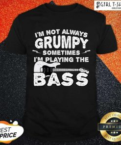 Im Not Always Grumpy Sometimes Im Playing The Bass Shirt