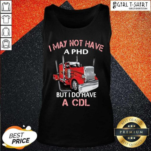 Trucker I May Not Have A PHD But I Do Have A CDL Tank Top