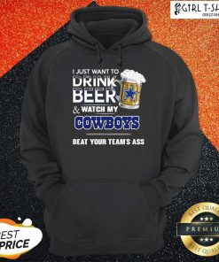 I Just Want To Drink Beer And Watch My Cowboys Beat Your Teams Ass Hoodie - Design By Girltshirt.com