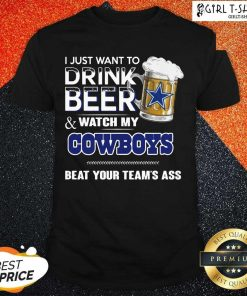 I Just Want To Drink Beer And Watch My Cowboys Beat Your Teams Ass Shirt - Design By Girltshirt.com