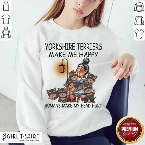 Yorkshire Terriers Make Me Happy Humans Make My Head Hurt Sweatshirt-Design By Girltshirt.com