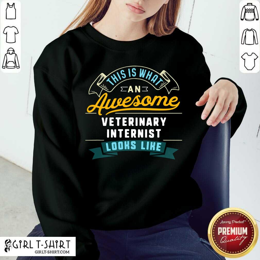 This Is What An Awesome Veterinary Internist Looks Like Job Occupation Sweatshirt - Design By Girltshirt.com