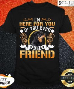 Good Rottweiler Dog Im Here For You If You Ever Need A Friend Shirt- Design By Girltshirt.com