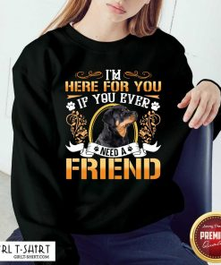 Rottweiler Dog Im Here For You If You Ever Need A Friend Sweatshirt - Design By Girltshirt.com