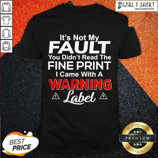 Its Not My Fault You Didn't Read The Fine Print I Came With A Warning Label Shirt