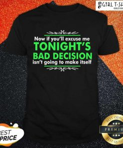 Now If You Excuse Me Tonights Bad Decision Isnt Going To Make Itself Shirt