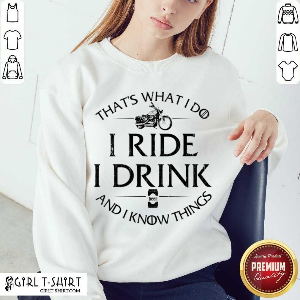Thats What I Do I Ride I Drink And I Know Things Motorbike Sweatshirt - Design By Girltshirt.com