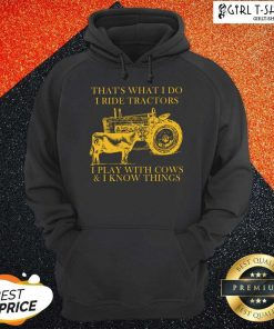 Thats What I Do I Ride Tractors I Play With Cows And I Know Things Hoodie