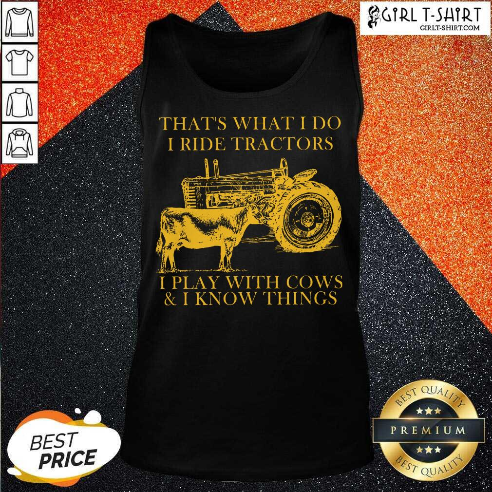 Thats What I Do I Ride Tractors I Play With Cows And I Know Things Tank Top