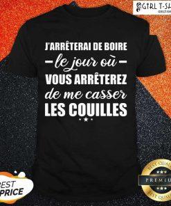 Jarreterai De Boire Le Jour Ou Vous Arrêterez De Me Casser Les Couilles Shirt - Design By Girltshirt.com