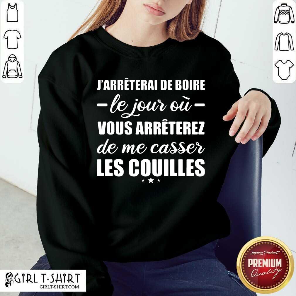 Jarreterai De Boire Le Jour Ou Vous Arrêterez De Me Casser Les Couilles Sweatshirt - Design By Girltshirt.com