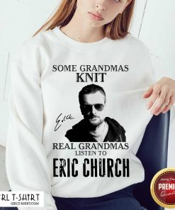 = Some Grandmas Knit Real Grandmas Listen To Eric Church Signature Sweatshirt - Design By Girltshirt.com