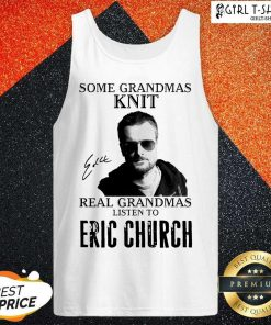 Some Grandmas Knit Real Grandmas Listen To Eric Church Signature Tank Top- Design By Girltshirt.com